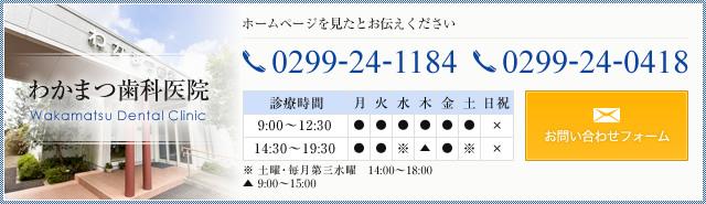 わかまつ歯科医院 Wakamatsu Dental Clinic ホームページを見たとお伝えください TEL.0299-24-1184,0299-24-0418 診療時間 月・火・金 9:00~12:30 14:30~19:30 ※土曜・毎月第三水曜 14:00~18:00 木 9:00~15:00 定休日 日曜・祝日 お問い合わせフォーム