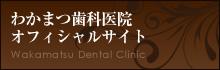 わかまつ歯科医院 オフィシャルサイト Wakamatsu Dental Clinic