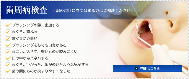 歯周病検査 下記の項目に当てはまる方はご相談ください。 ・ブラッシングの際、出血する ・歯ぐきが腫れる ・歯ぐきが赤黒い ・ブラッシングをしても口臭がある ・歯に力が入らず、堅いものが咬みにくい ・口の中がネバネバする ・歯ぐきが下がった、歯がのびたような気がする ・歯の間にものが挟まりやすくなった 詳細はこちら